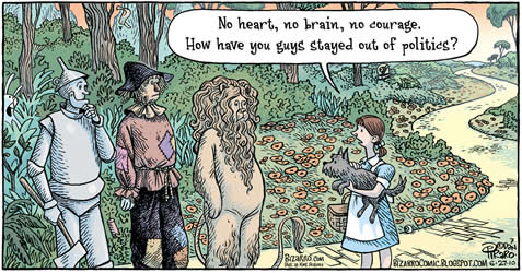 cartoon depicting the travelers on the Yellow Brick Road on the way to OZ; Dorothy asking the others, No heart, no brain, no courage. How have you guys stayed out of politics?